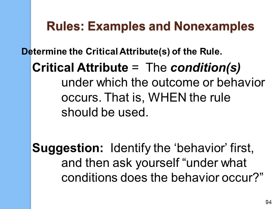 94 Rules: Examples and Nonexamples Determine the Critical Attribute(s) of the Rule. Critical Attribute = The condition(s) under which the outcome or b