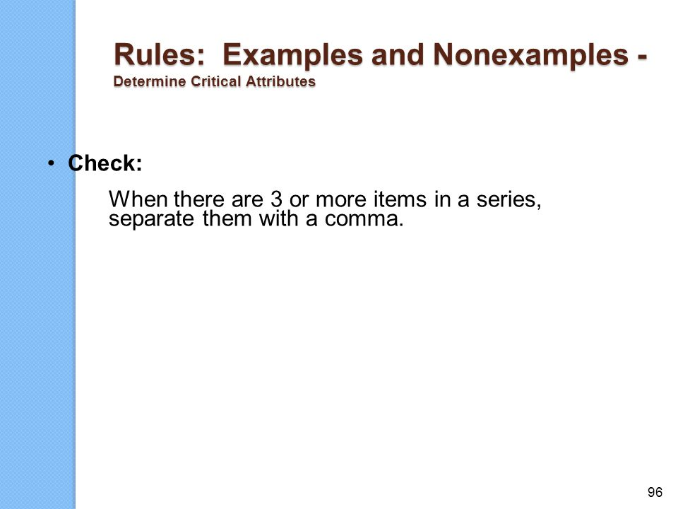 96 Rules: Examples and Nonexamples - Determine Critical Attributes Check: When there are 3 or more items in a series, separate them with a comma.