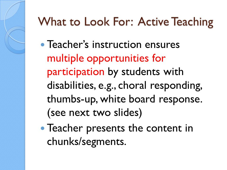 What to Look For: Active Teaching Teacher's instruction ensures multiple opportunities for participation by students with disabilities, e.g., choral r