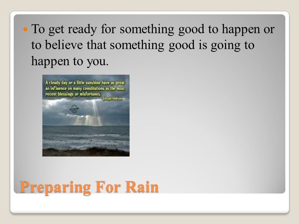 Preparing For Rain To get ready for something good to happen or to believe that something good is going to happen to you.