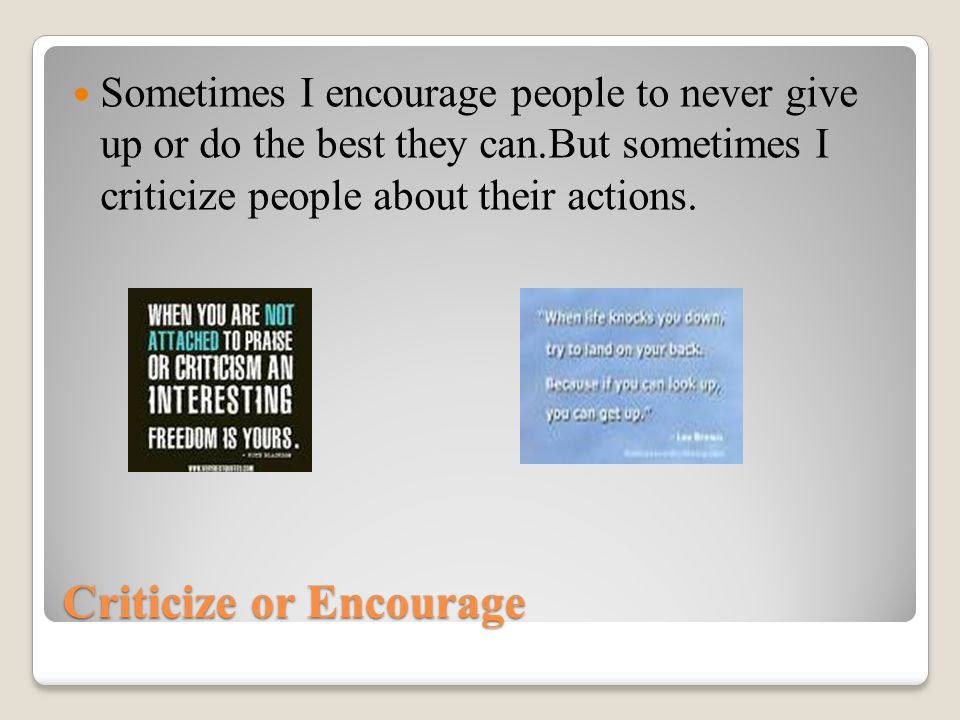 Criticize or Encourage Sometimes I encourage people to never give up or do the best they can.But sometimes I criticize people about their actions.