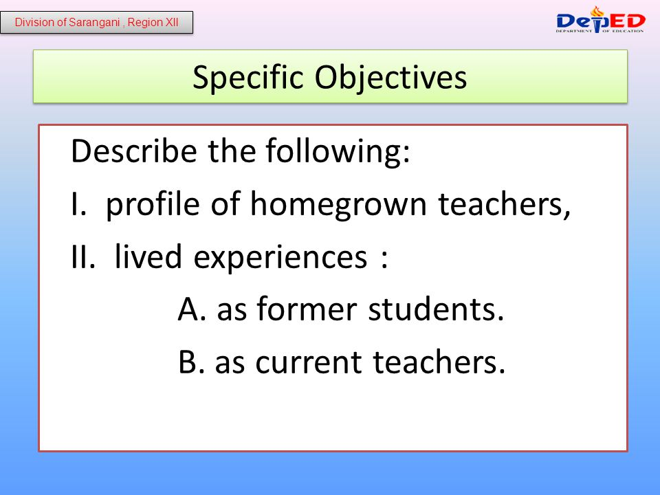 Specific Objectives Describe the following: I. profile of homegrown teachers, II.