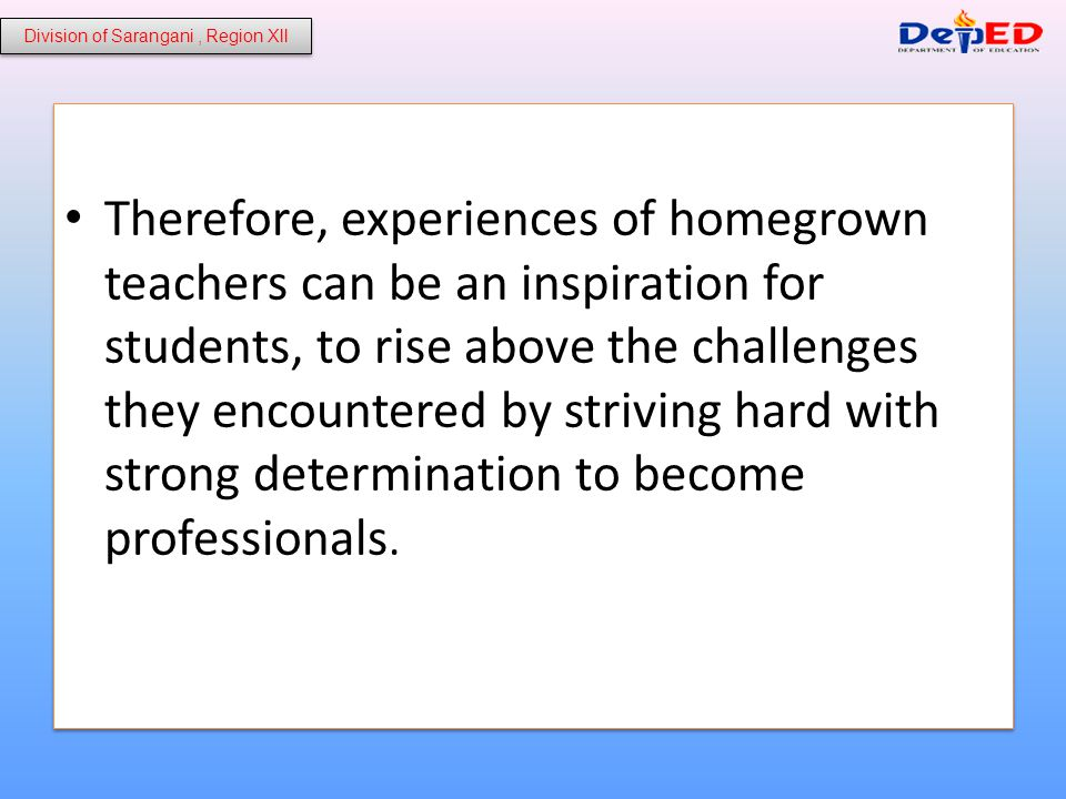 Therefore, experiences of homegrown teachers can be an inspiration for students, to rise above the challenges they encountered by striving hard with strong determination to become professionals.