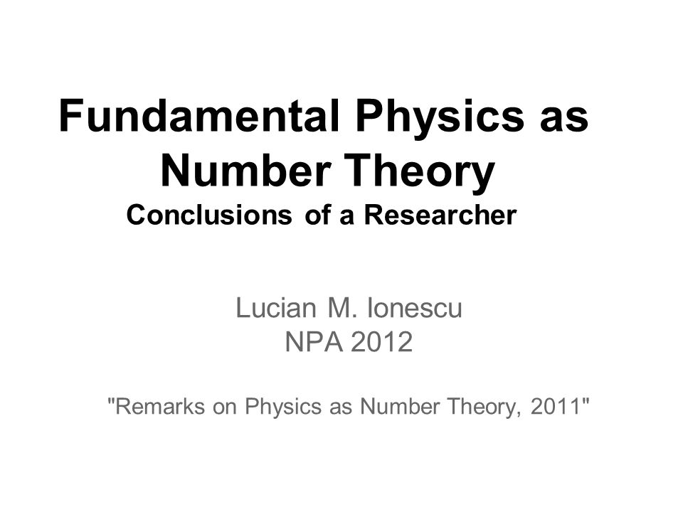 Fundamental Physics as Number Theory Conclusions of a Researcher Lucian M.