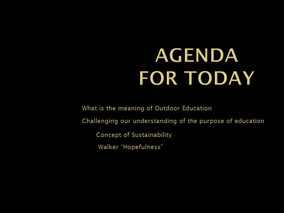 What is the meaning of Outdoor Education Challenging our understanding of the purpose of education Concept of Sustainability Walker Hopefulness