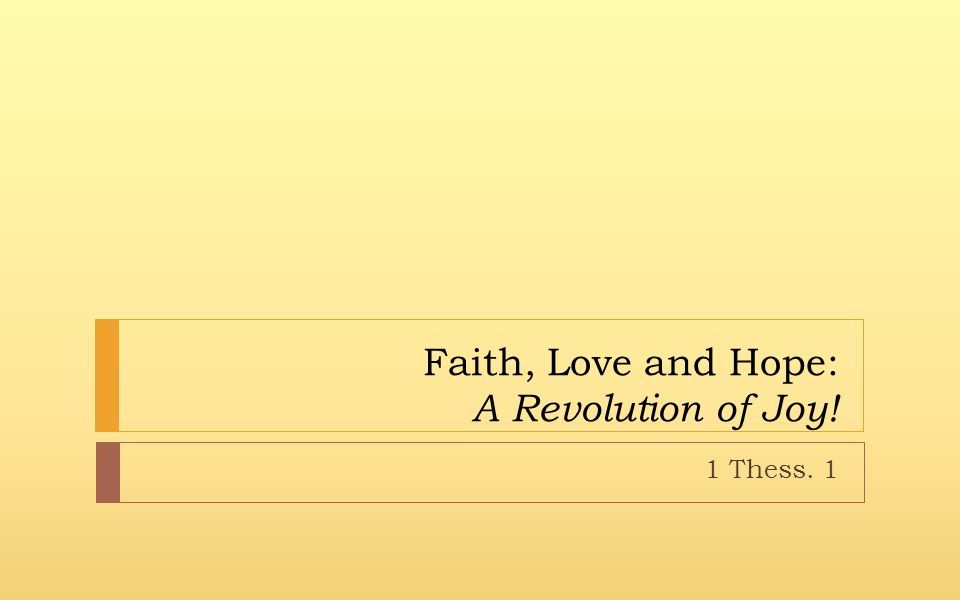 Faith, Love and Hope: A Revolution of Joy! 1 Thess. 1