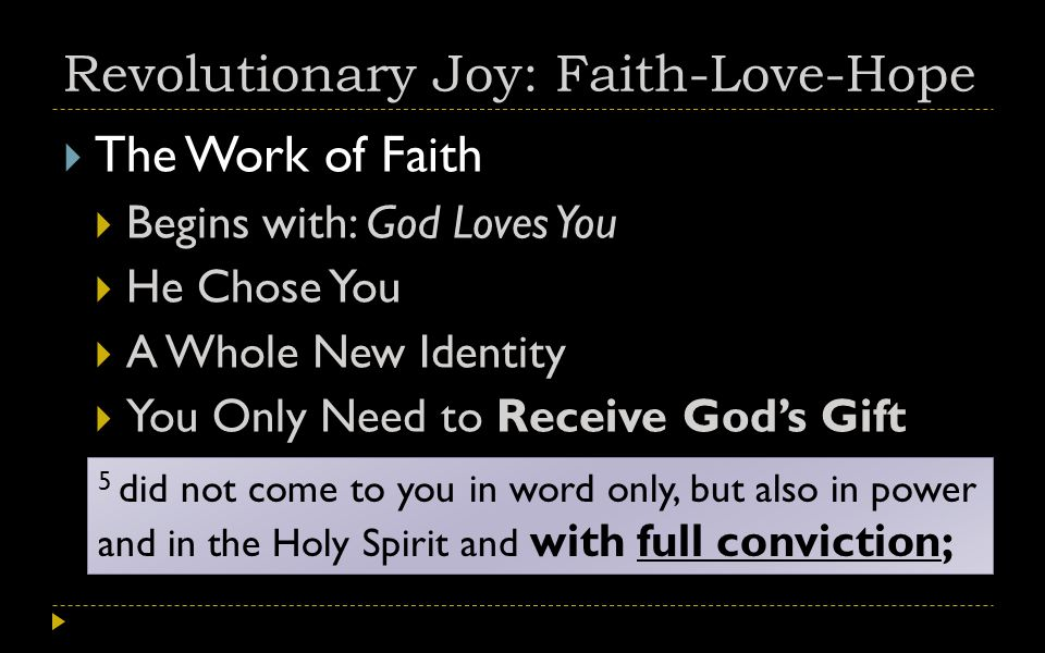 Revolutionary Joy: Faith-Love-Hope  The Work of Faith  Begins with: God Loves You  He Chose You  A Whole New Identity  You Only Need to Receive God's Gift 5 did not come to you in word only, but also in power and in the Holy Spirit and with full conviction;