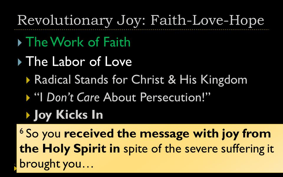 Revolutionary Joy: Faith-Love-Hope  The Work of Faith  The Labor of Love  Radical Stands for Christ & His Kingdom  I Don't Care About Persecution!  Joy Kicks In 6 So you received the message with joy from the Holy Spirit in spite of the severe suffering it brought you…
