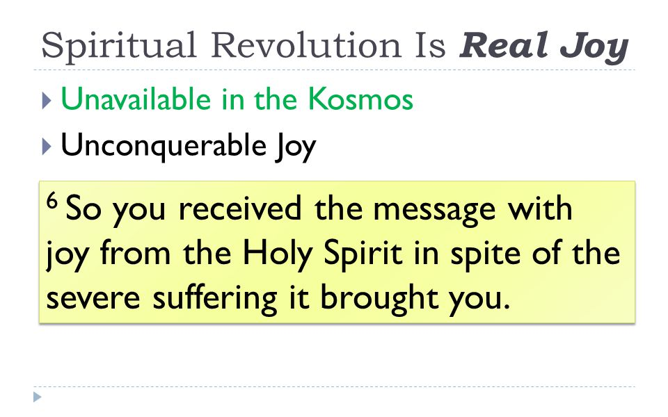 Spiritual Revolution Is Real Joy  Unavailable in the Kosmos  Unconquerable Joy 6 So you received the message with joy from the Holy Spirit in spite of the severe suffering it brought you.