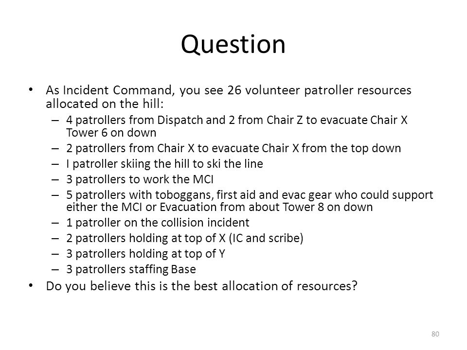 Question As Incident Command, you see 26 volunteer patroller resources allocated on the hill: – 4 patrollers from Dispatch and 2 from Chair Z to evacu