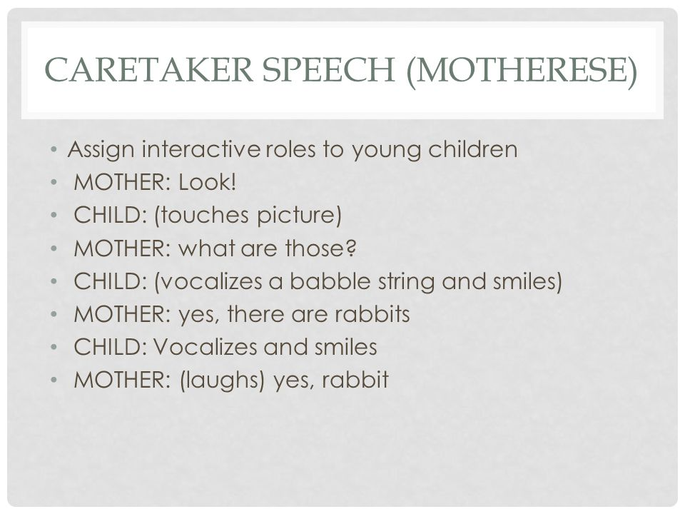 CARETAKER SPEECH (MOTHERESE) Assign interactive roles to young children MOTHER: Look! CHILD: (touches picture) MOTHER: what are those? CHILD: (vocaliz