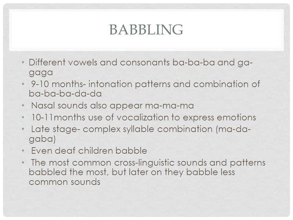 BABBLING Different vowels and consonants ba-ba-ba and ga- gaga 9-10 months- intonation patterns and combination of ba-ba-ba-da-da Nasal sounds also ap