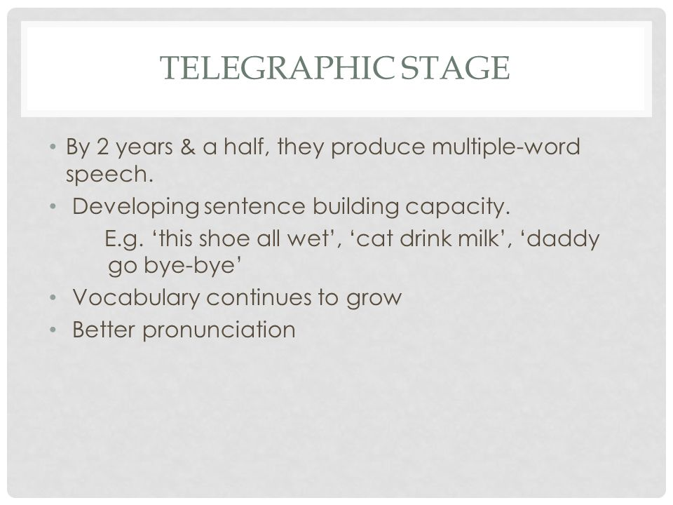 TELEGRAPHIC STAGE By 2 years & a half, they produce multiple-word speech. Developing sentence building capacity. E.g. 'this shoe all wet', 'cat drink