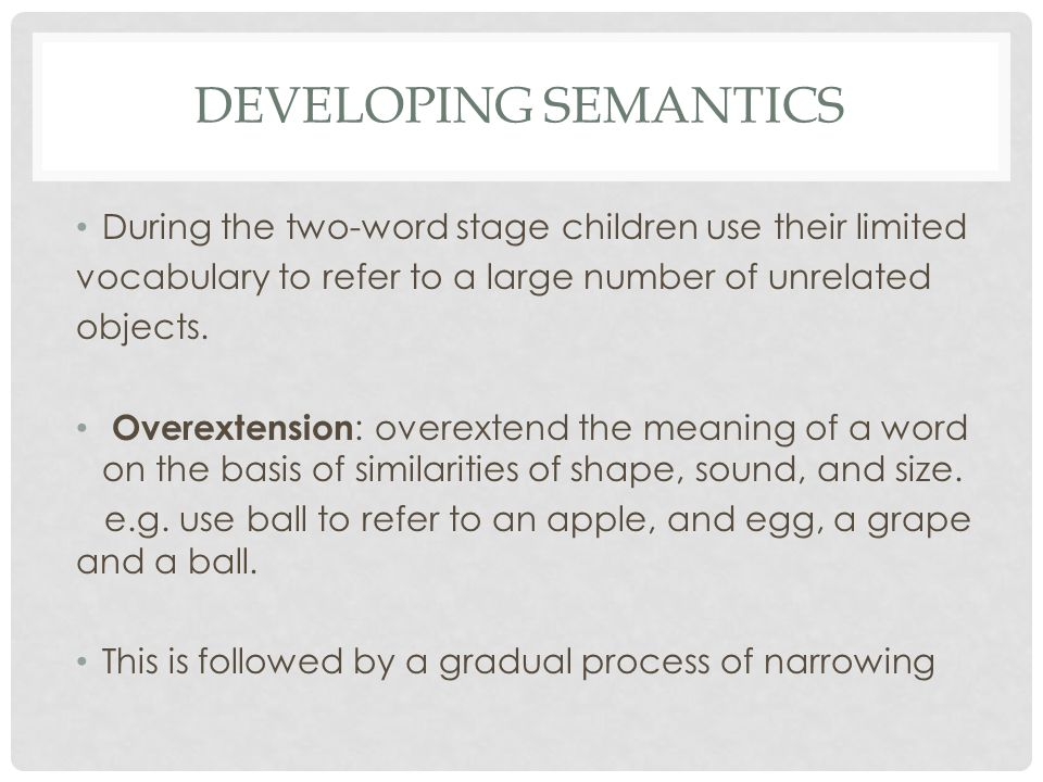 DEVELOPING SEMANTICS During the two-word stage children use their limited vocabulary to refer to a large number of unrelated objects. Overextension :