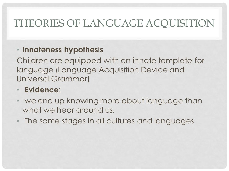THEORIES OF LANGUAGE ACQUISITION Innateness hypothesis Children are equipped with an innate template for language (Language Acquisition Device and Uni