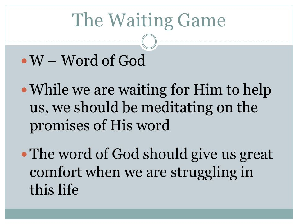 The Waiting Game W – Word of God While we are waiting for Him to help us, we should be meditating on the promises of His word The word of God should give us great comfort when we are struggling in this life