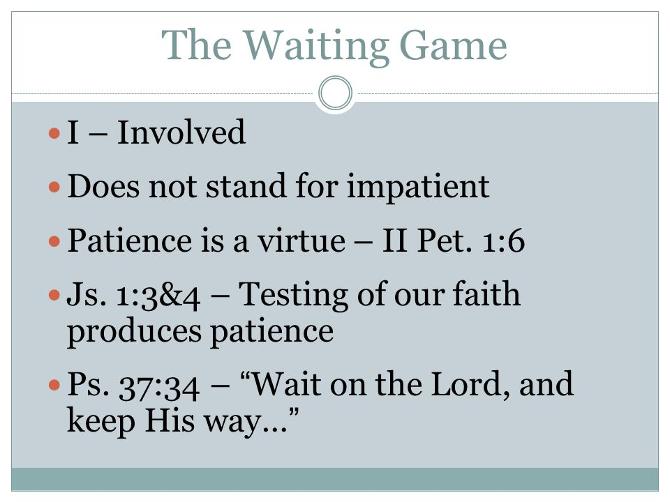 The Waiting Game I – Involved Does not stand for impatient Patience is a virtue – II Pet.
