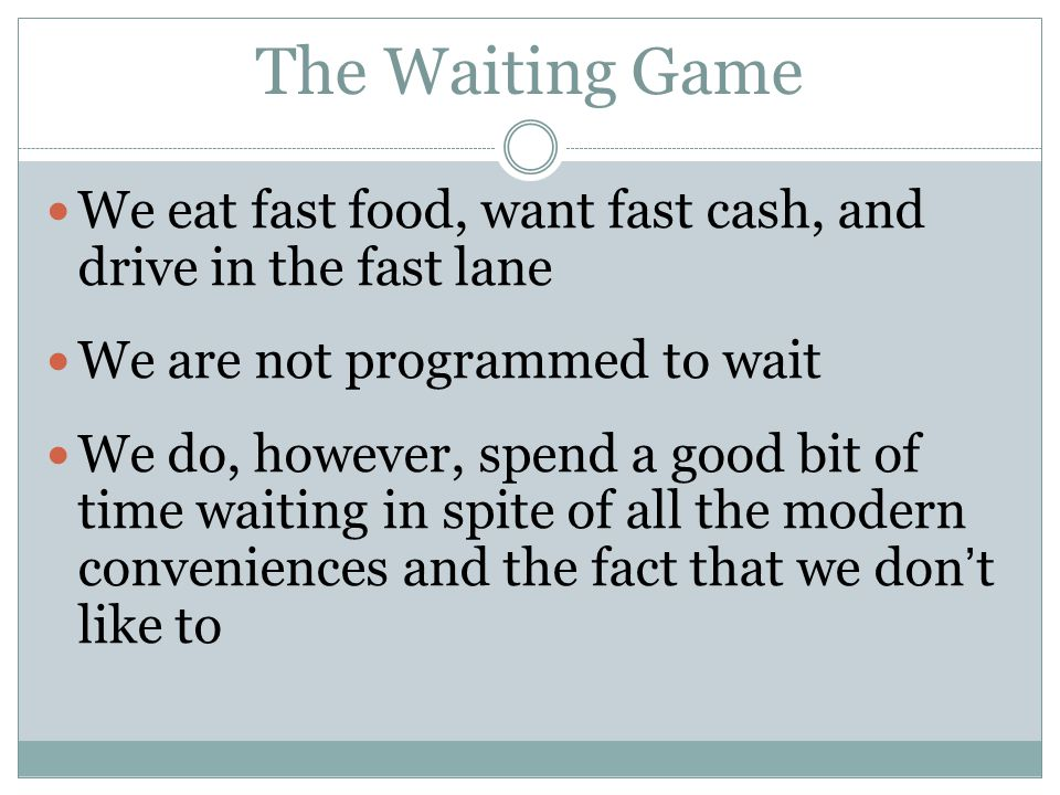The Waiting Game We eat fast food, want fast cash, and drive in the fast lane We are not programmed to wait We do, however, spend a good bit of time waiting in spite of all the modern conveniences and the fact that we don ' t like to