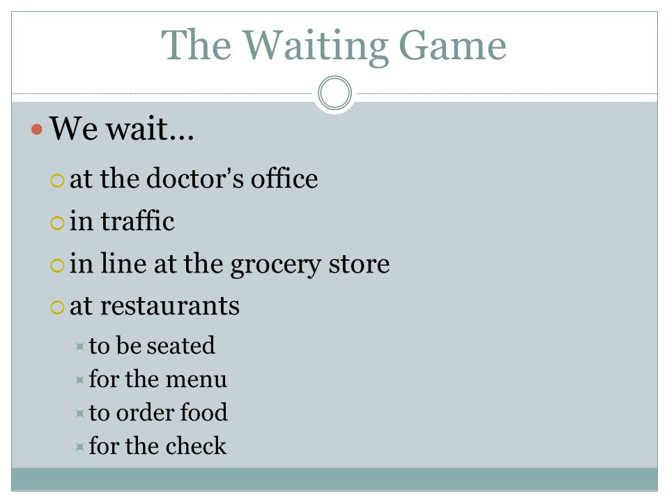 The Waiting Game We wait…  at the doctor ' s office  in traffic  in line at the grocery store  at restaurants  to be seated  for the menu  to order food  for the check