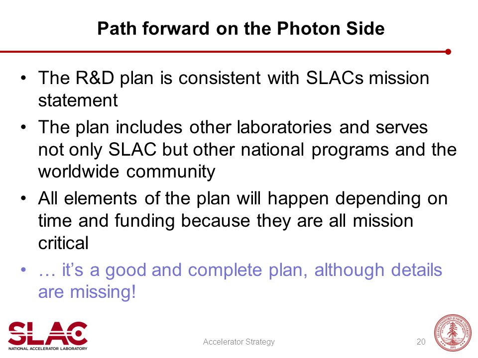 Path forward on the Photon Side The R&D plan is consistent with SLACs mission statement The plan includes other laboratories and serves not only SLAC but other national programs and the worldwide community All elements of the plan will happen depending on time and funding because they are all mission critical … it's a good and complete plan, although details are missing.