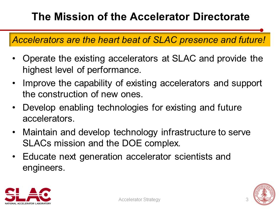 The Mission of the Accelerator Directorate Operate the existing accelerators at SLAC and provide the highest level of performance. Improve the capabil