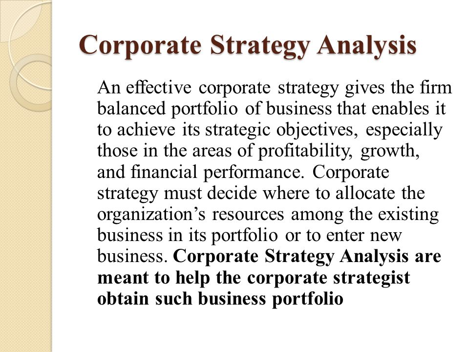Corporate Strategy Analysis An effective corporate strategy gives the firm balanced portfolio of business that enables it to achieve its strategic obj