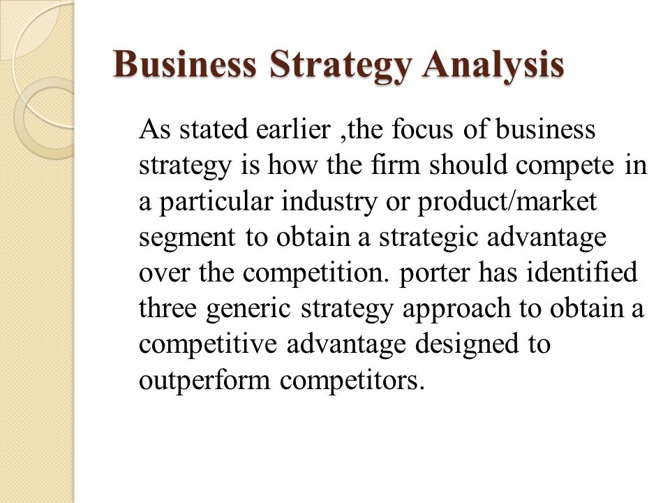 As stated earlier,the focus of business strategy is how the firm should compete in a particular industry or product/market segment to obtain a strateg