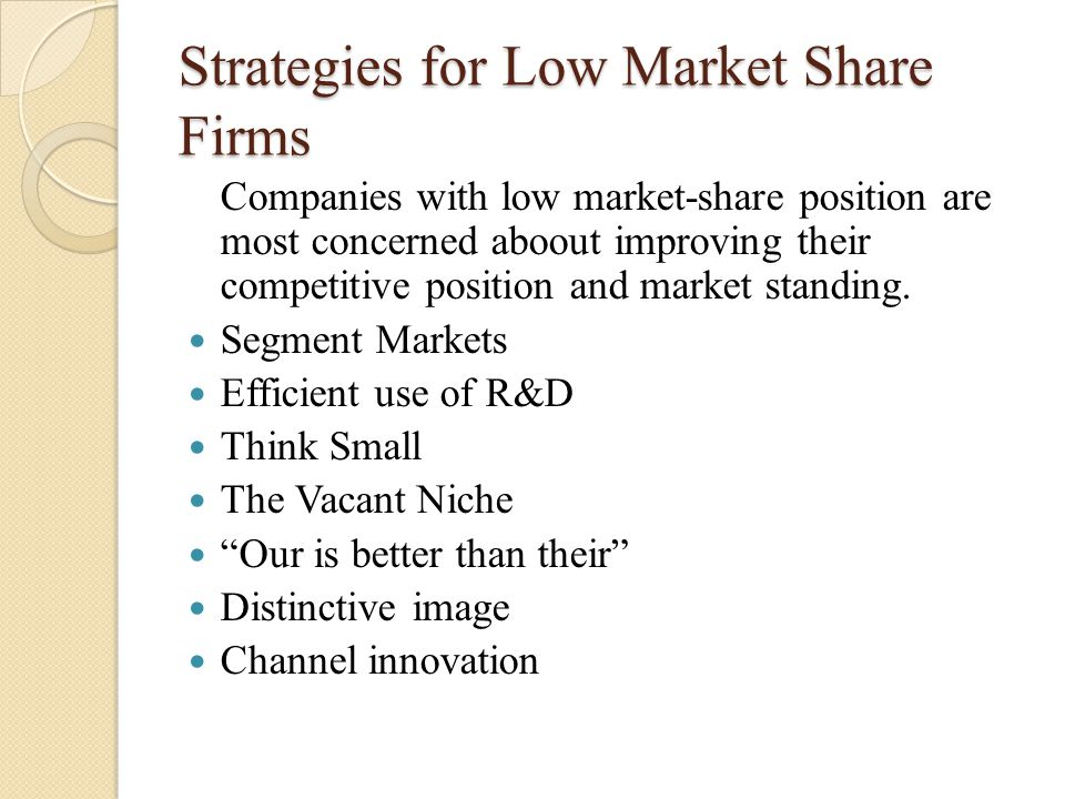 Strategies for Low Market Share Firms Companies with low market-share position are most concerned aboout improving their competitive position and mark