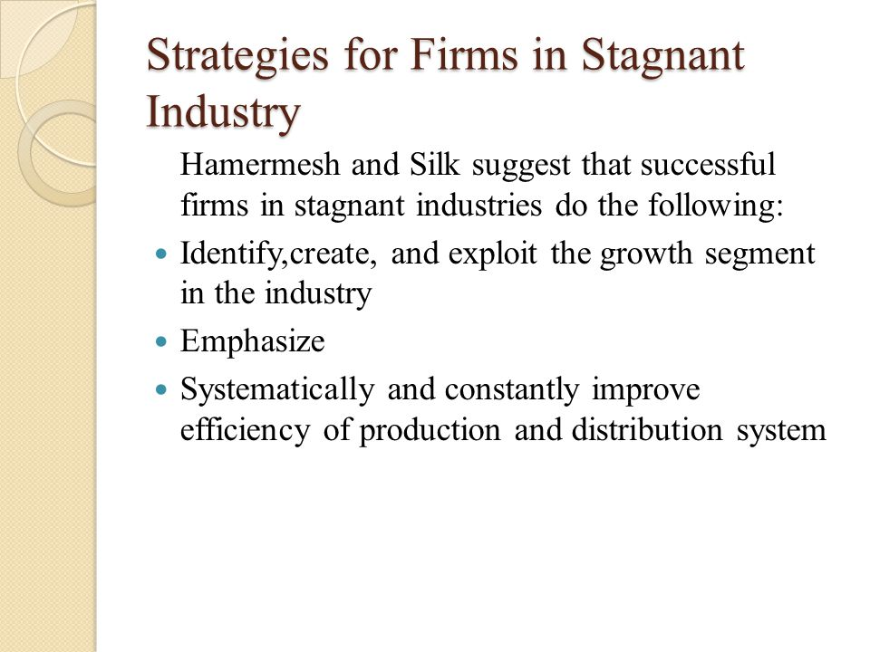 Strategies for Firms in Stagnant Industry Hamermesh and Silk suggest that successful firms in stagnant industries do the following: Identify,create, a
