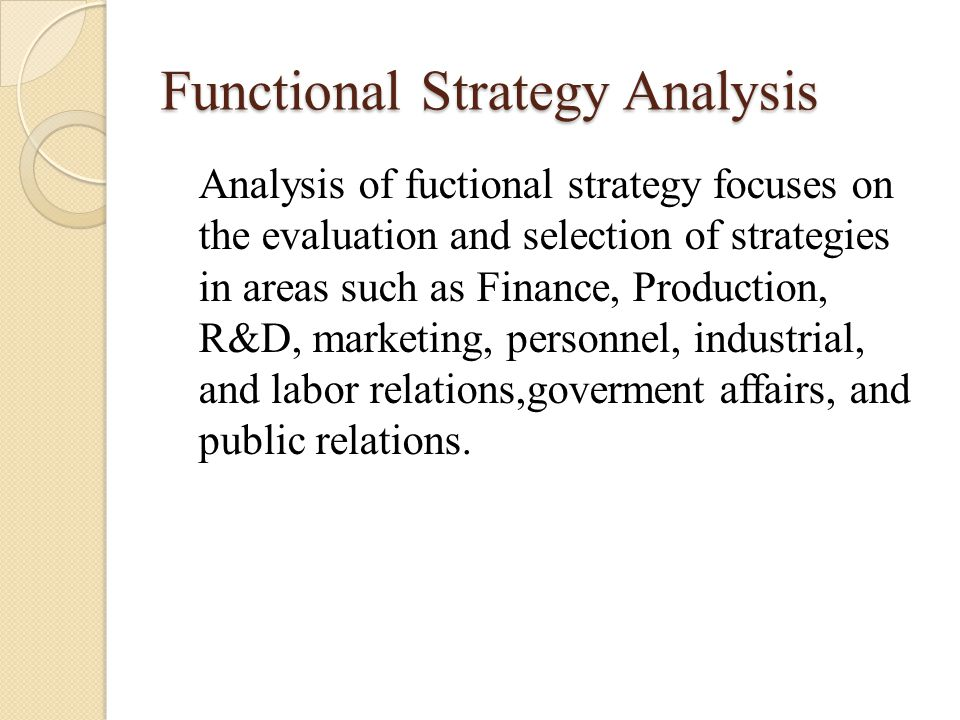 Functional Strategy Analysis Analysis of fuctional strategy focuses on the evaluation and selection of strategies in areas such as Finance, Production