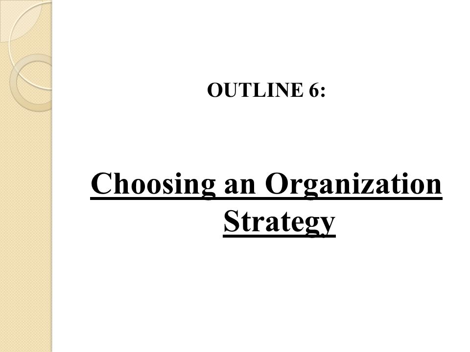 OUTLINE 6: Choosing an Organization Strategy