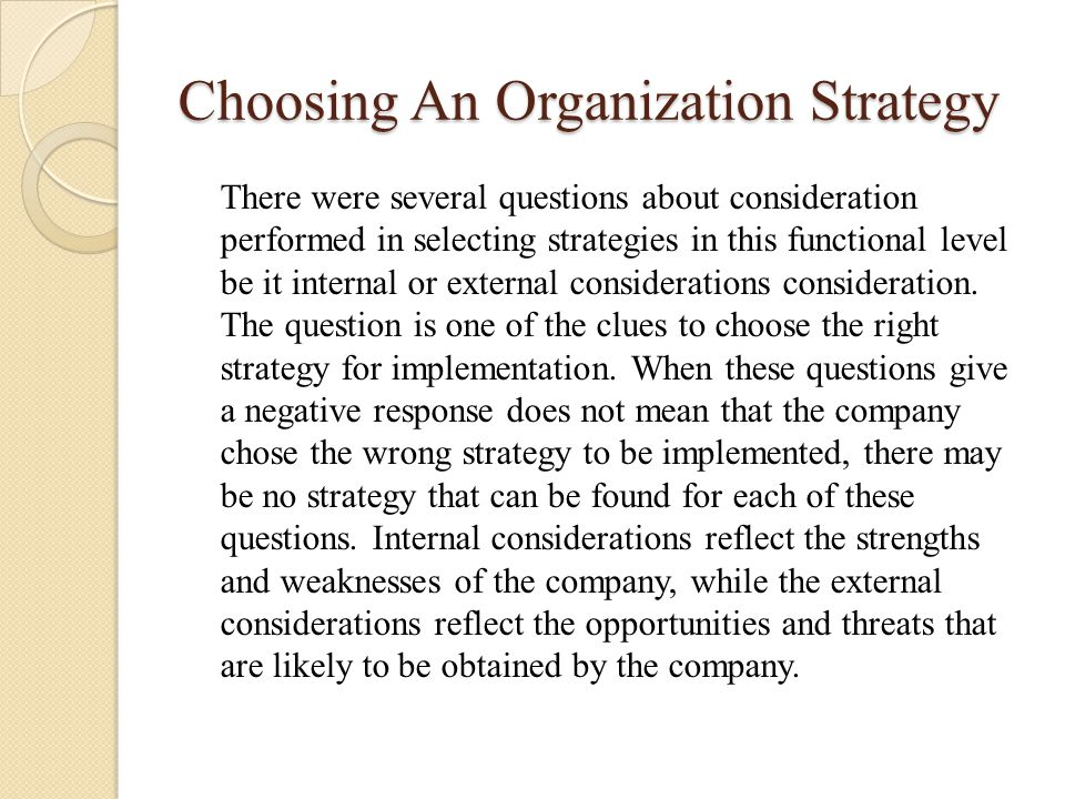 Choosing An Organization Strategy There were several questions about consideration performed in selecting strategies in this functional level be it in