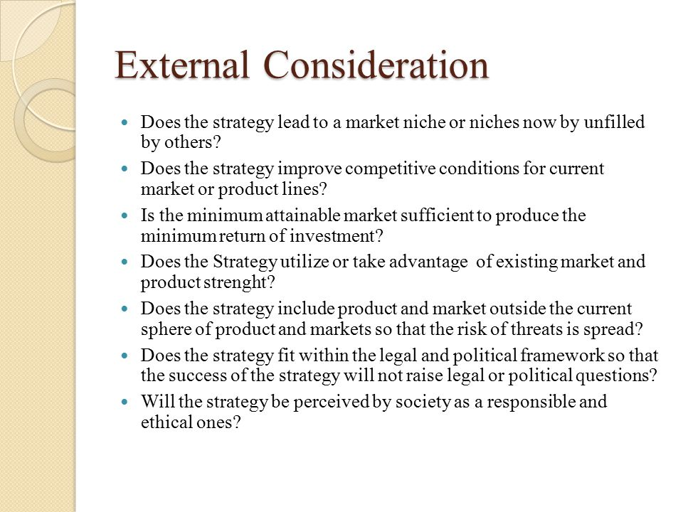 External Consideration Does the strategy lead to a market niche or niches now by unfilled by others? Does the strategy improve competitive conditions