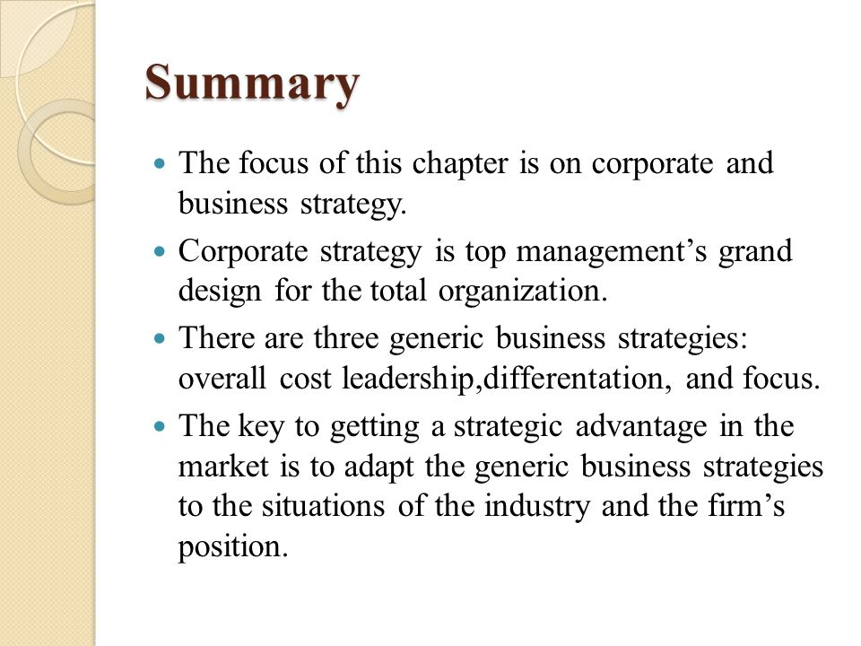 Summary The focus of this chapter is on corporate and business strategy. Corporate strategy is top management's grand design for the total organizatio