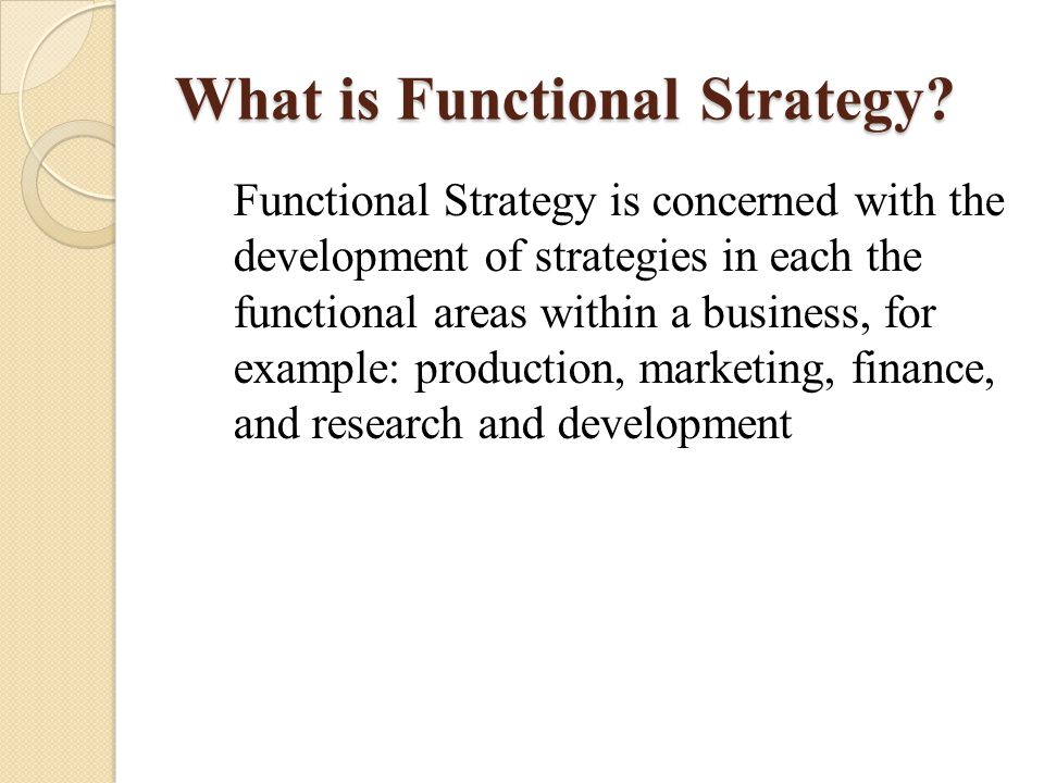 What is Functional Strategy? Functional Strategy is concerned with the development of strategies in each the functional areas within a business, for e