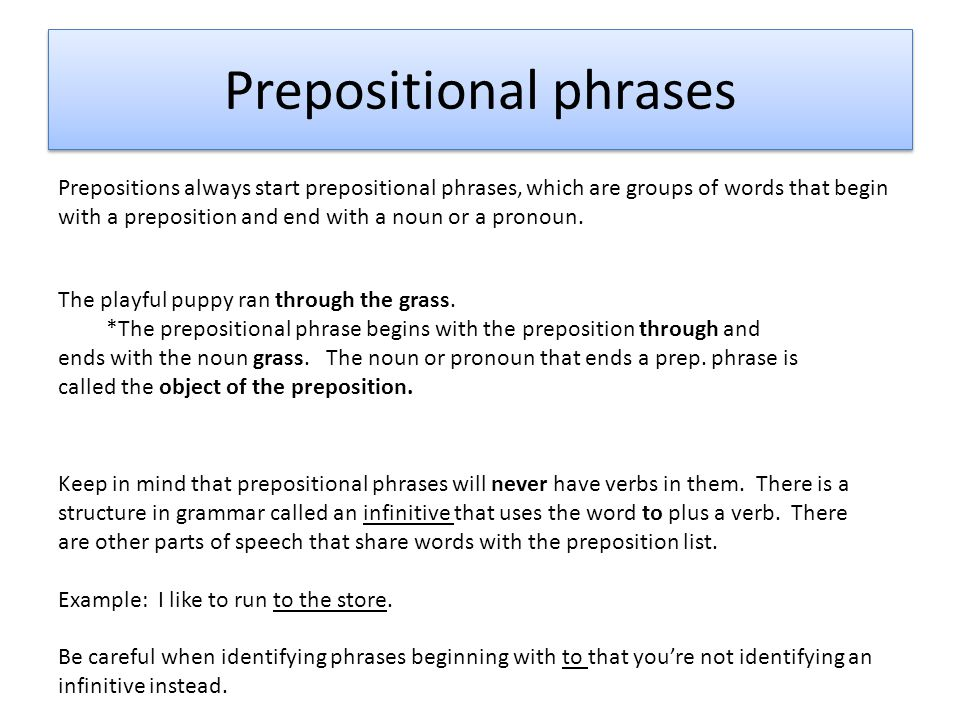 Prepositional phrases Prepositions always start prepositional phrases, which are groups of words that begin with a preposition and end with a noun or a pronoun.