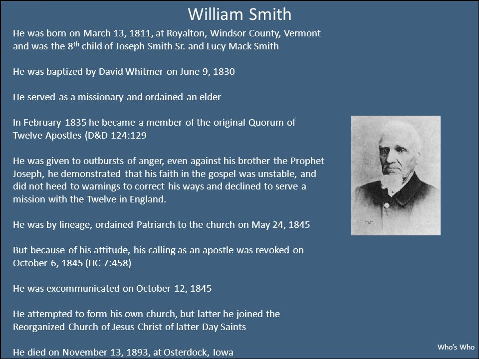William Smith He was born on March 13, 1811, at Royalton, Windsor County, Vermont and was the 8 th child of Joseph Smith Sr.