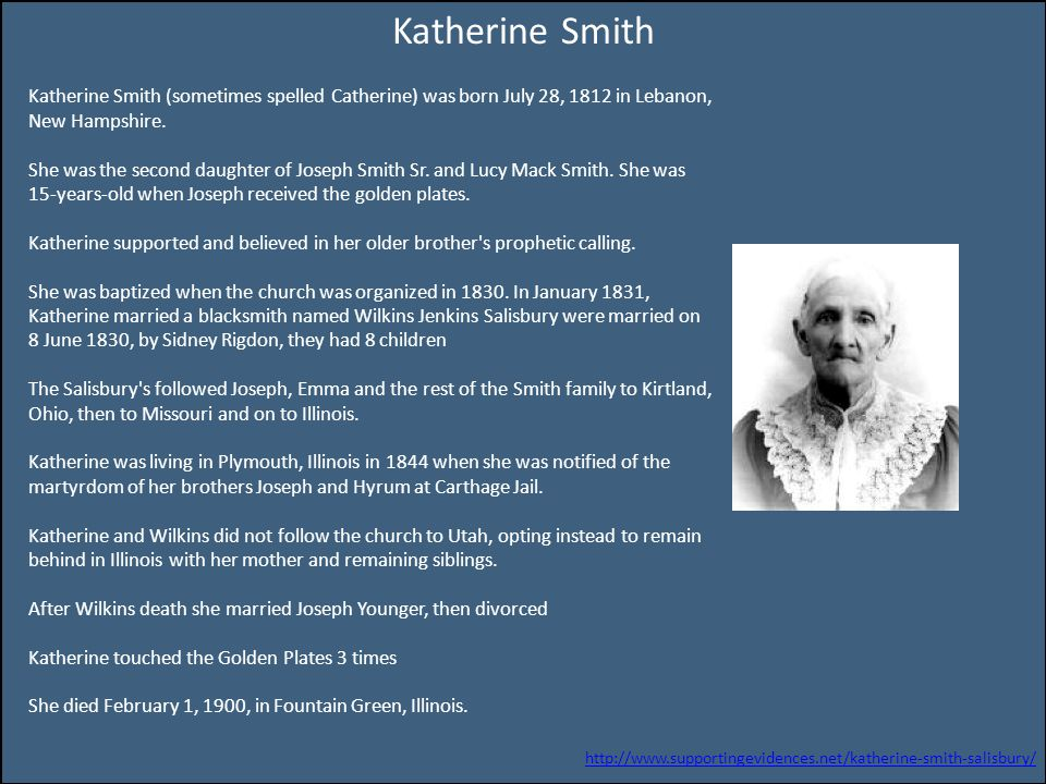 Katherine Smith Katherine Smith (sometimes spelled Catherine) was born July 28, 1812 in Lebanon, New Hampshire. She was the second daughter of Joseph
