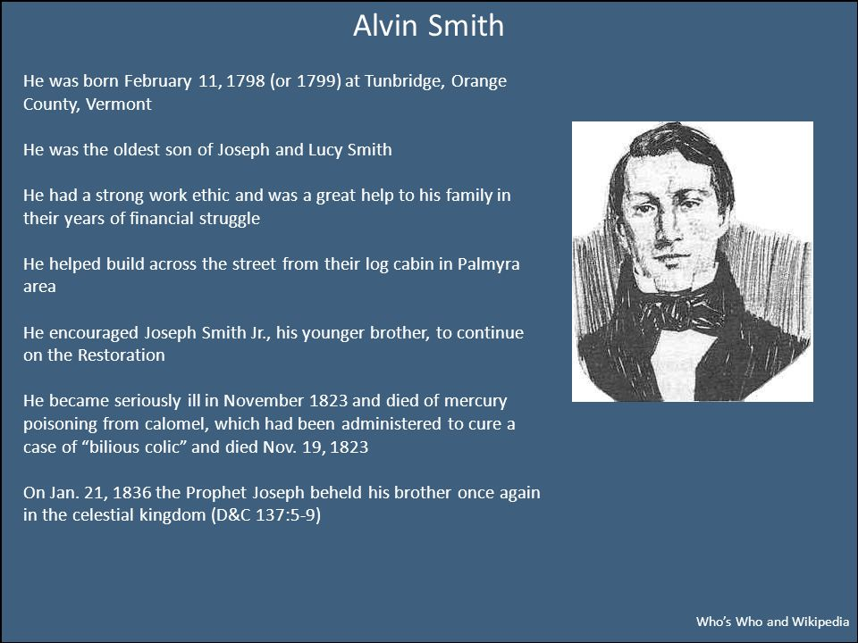 Alvin Smith He was born February 11, 1798 (or 1799) at Tunbridge, Orange County, Vermont He was the oldest son of Joseph and Lucy Smith He had a stron