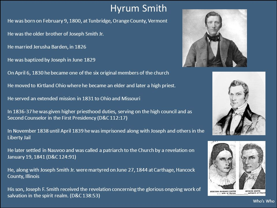 Hyrum Smith He was born on February 9, 1800, at Tunbridge, Orange County, Vermont He was the older brother of Joseph Smith Jr.