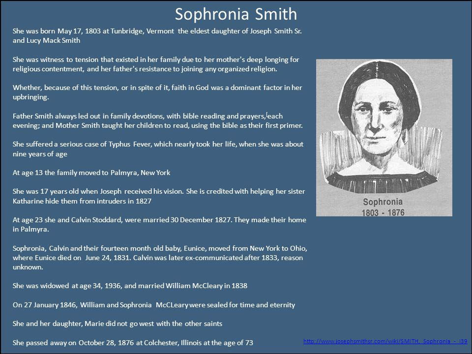 Sophronia Smith She was born May 17, 1803 at Tunbridge, Vermont the eldest daughter of Joseph Smith Sr. and Lucy Mack Smith She was witness to tension