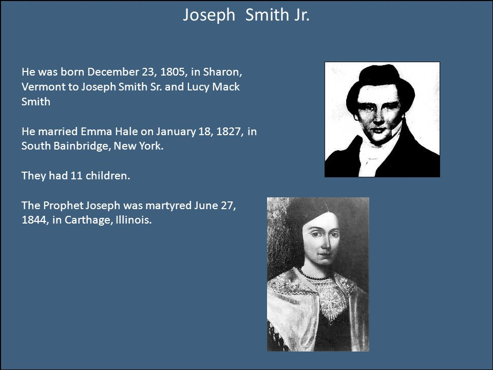 Joseph Smith Jr. He was born December 23, 1805, in Sharon, Vermont to Joseph Smith Sr.