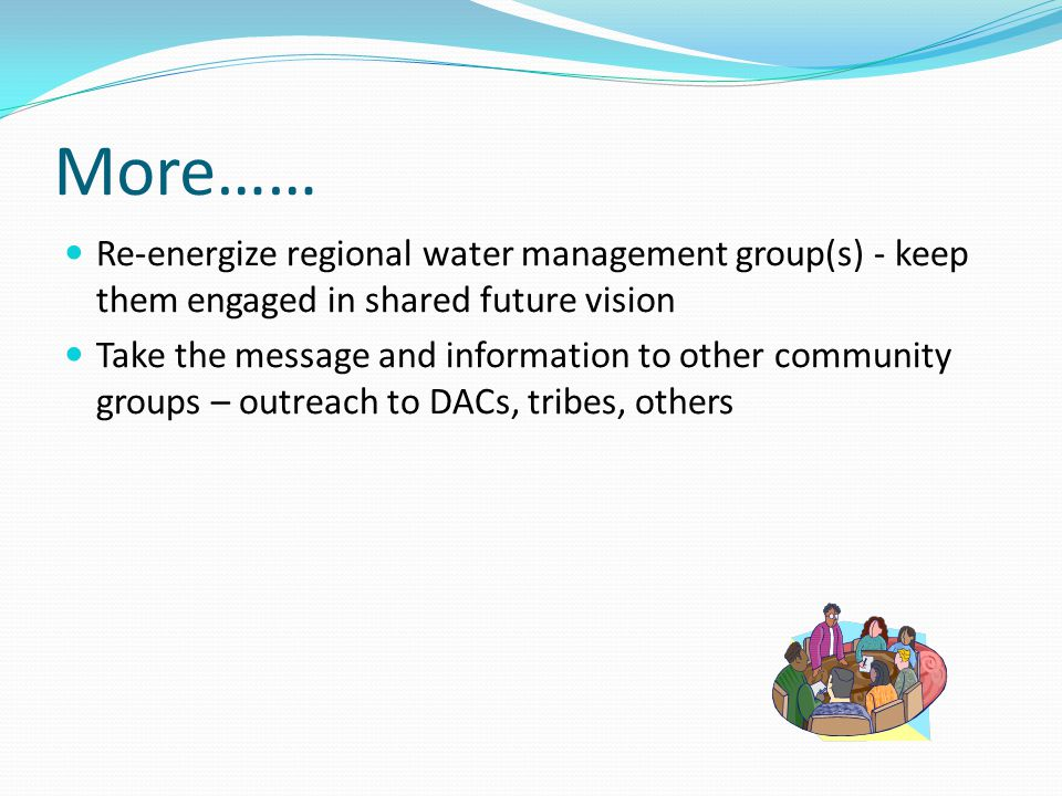 More…… Re-energize regional water management group(s) - keep them engaged in shared future vision Take the message and information to other community groups – outreach to DACs, tribes, others