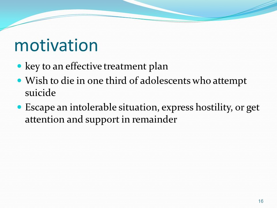 motivation key to an effective treatment plan Wish to die in one third of adolescents who attempt suicide Escape an intolerable situation, express hostility, or get attention and support in remainder 16