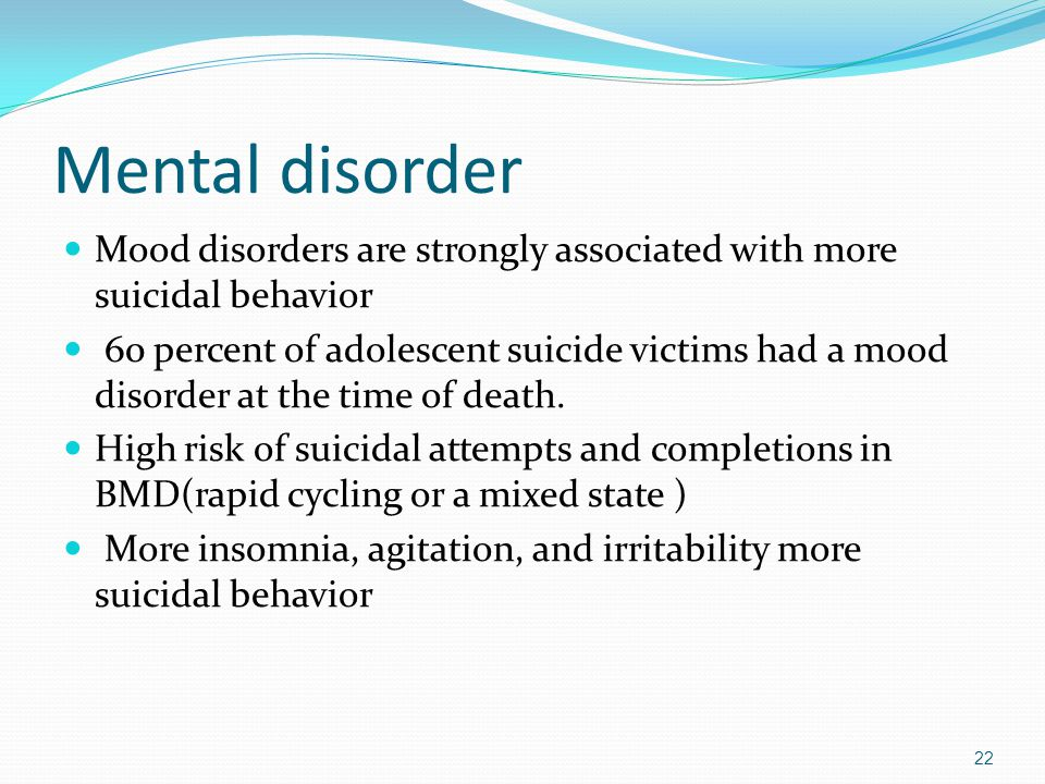 Mental disorder Mood disorders are strongly associated with more suicidal behavior 60 percent of adolescent suicide victims had a mood disorder at the time of death.