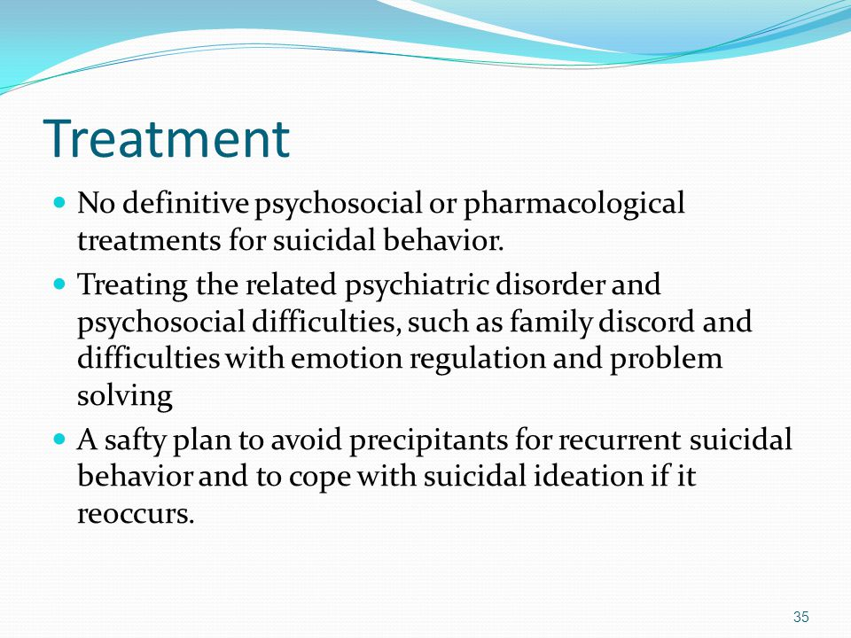Treatment No definitive psychosocial or pharmacological treatments for suicidal behavior.