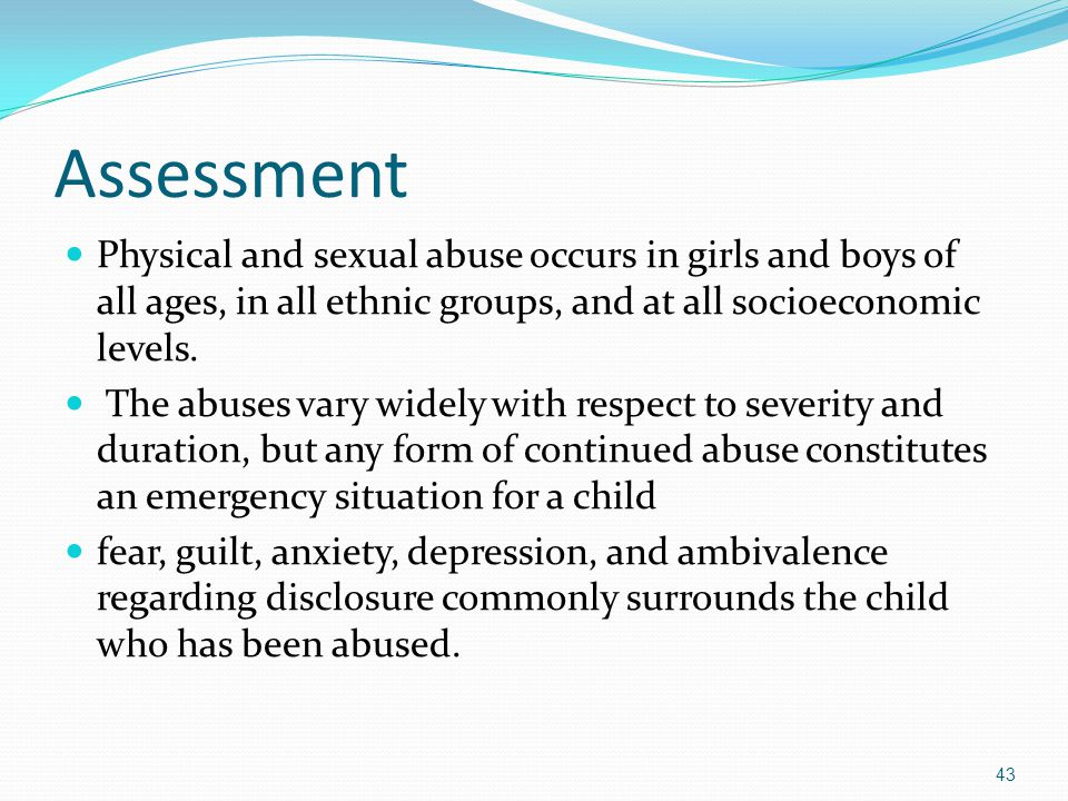 Assessment Physical and sexual abuse occurs in girls and boys of all ages, in all ethnic groups, and at all socioeconomic levels.