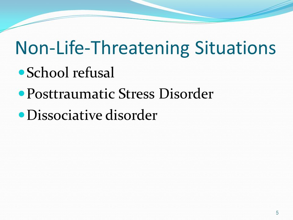 Non-Life-Threatening Situations School refusal Posttraumatic Stress Disorder Dissociative disorder 5