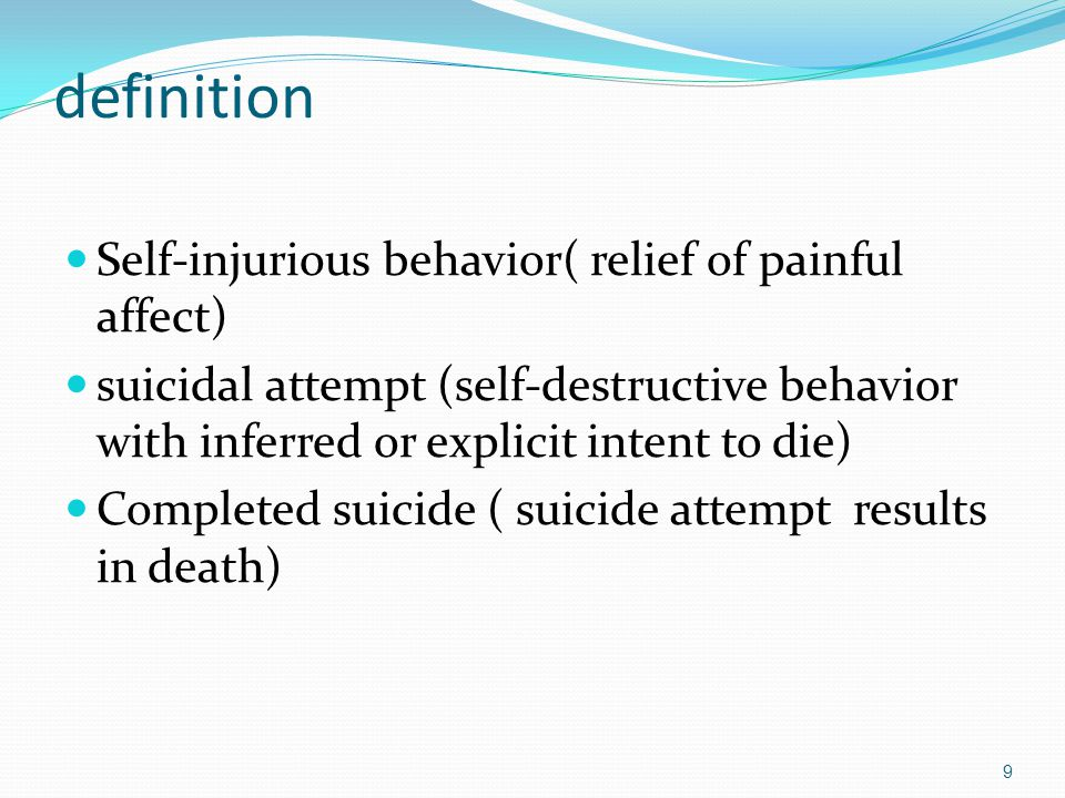definition Self-injurious behavior( relief of painful affect) suicidal attempt (self-destructive behavior with inferred or explicit intent to die) Completed suicide ( suicide attempt results in death) 9