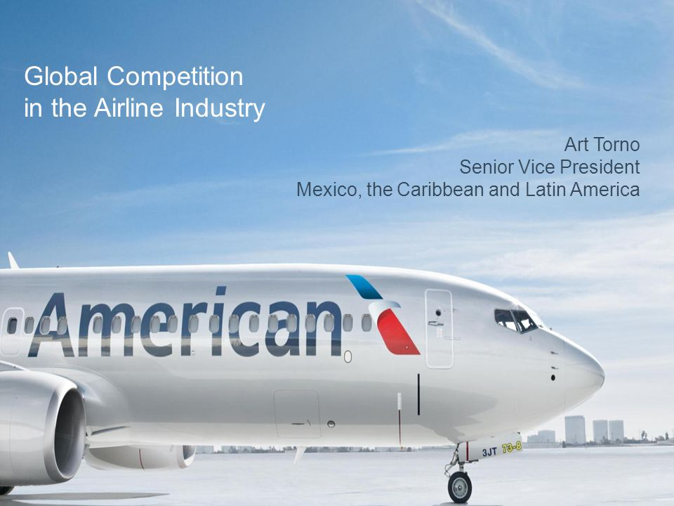 Art Torno Senior Vice President Mexico, the Caribbean and Latin America Global Competition in the Airline Industry